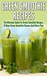 Green Smoothies: Green Smoothie Ultimate Guide for Cleanse Recipes, 10 Days Green Smoothie Cleanse And Detox Plan (Green Smoothie, 10 day green smoothie ... smoothie cleanse, green smoothie diet)
