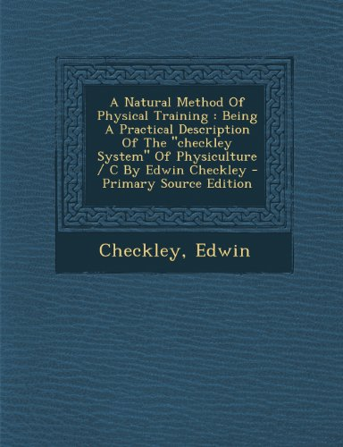 A Natural Method of Physical Training: Being a Practical Description of the Checkley System of Physiculture / C by Edwin Checkley