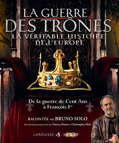 La guerre des trônes, la véritable histoire de l'Europe : De la guerre de Cent Ans à François Ier