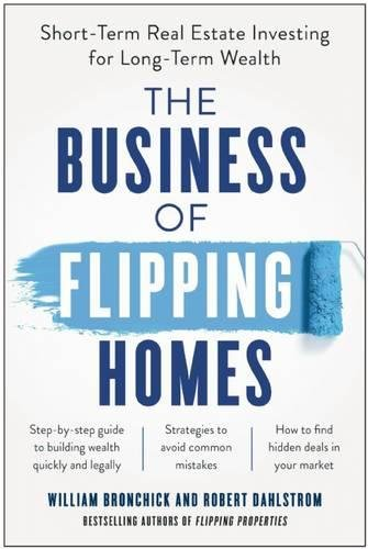 The Business of Flipping Homes: Short-Term Real Estate Investing for Long-Term Wealth por William Bronchick
