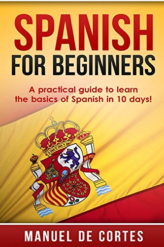 Spanish For Beginners: A Practical Guide to Learn the Basics of Spanish in 10 Days! por Manuel DeCortes
