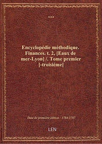 Encyclopédie méthodique. Finances. t. 2, [Eaux de mer-Lyon] / . Tome premier [-troisiéme]