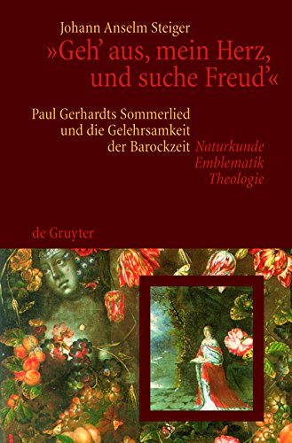 """""""Geh' aus, mein Herz, und suche Freud'"""": Paul Gerhardts Sommerlied und die Gelehrsamkeit der Barockzeit (Naturkunde, Emblematik, Theologie)"""