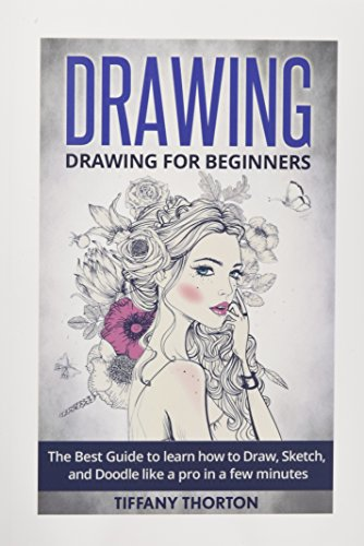 Drawing: Drawing for Beginners:The Best Guide to Learn How to Draw, Sketch, and Doodle like a Pro in a Few Minutes (sketching, pencil drawing, how to draw, doodle, drawing, drawing techniques) (Thorton Arts)