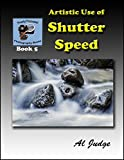 Artistic Use of Shutter Speed: An Illustrated Guidebook (Finely Focused Photography Books 5)