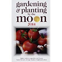 Gardening and Planting by the Moon 2014: Higher Yields in Vegetables and Flowers