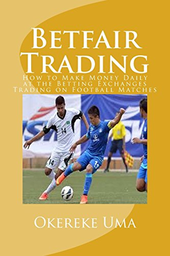 Betfair Trading: How to Make Money Daily at the Betting Exchanges Trading on Football Matches (Betfair Trading Book, Band 1)