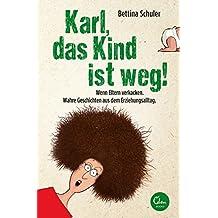 Karl, das Kind ist weg!: Wenn Eltern verkacken. Wahre Geschichten aus dem Erziehungsalltag.