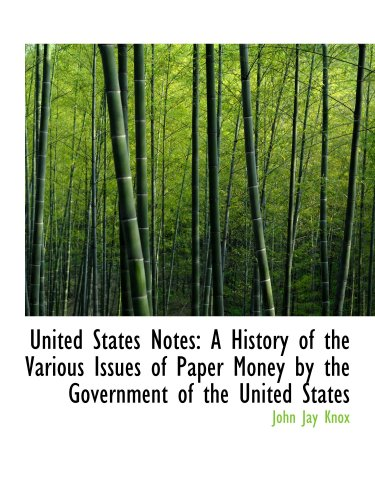 United States Notes: A History of the Various Issues of Paper Money by the Government of the United