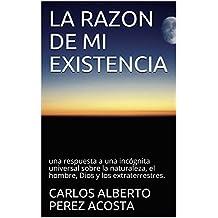 LA RAZON DE MI EXISTENCIA: una respuesta a una incógnita universal sobre la naturaleza, el hombre, Dios y los extraterrestres. (1) (Spanish Edition)