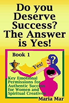 Do you Deserve Success? The Answer is Yes! (7 Key Emotional Permissions for Authentic Success for Women and Spiritual Creatives Book 1) (English Edition) di [Mar, Maria]