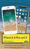iPhone 8, 8 Plus und X - Einfach alles können - Die Anleitung zum neuen iPhone 8 mit iOS 11