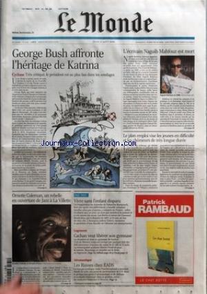 MONDE (LE) [No 19159] du 31/08/2006 - GEORGE BUSH AFFRONTE L'HERITAGE DE KATRINA ORNETTE COLEMAN, UN REBELLE EN OUVERTURE DE JAZZ A LA VILLETTE VIVRE SANS L'ENFANT DISPARU LOGEMENT - CACHAN VEUT LIBERER SON GYMNASE AERONAUTIQUE - LES RUSSES CHEZ EADS L'ECRIVAIN NAGUIB MAHFOUZ EST MORT LE PLAN EMPLOI VISE LES JEUNES EN DIFFICULTE ET LES CHOMEURS DE TRES LONGUE DUREE.