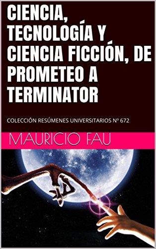 CIENCIA, TECNOLOGÍA Y CIENCIA FICCIÓN, DE PROMETEO A TERMINATOR: COLECCIÓN RESÚMENES UNIVERSITARIOS Nº 672 por MAURICIO FAU