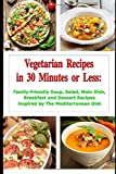 Vegetarian Recipes in 30 Minutes or Less: Family-Friendly Soup, Salad, Main Dish, Breakfast and Dessert Recipes Inspired by The Mediterranean Diet: Fuss-free Dinner Cookbook (Fitness on a Budget)