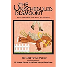 The Unscheduled Dismount: And Other Humor from a Life with Horses by Jec Aristotle Ballou (2010-01-20)