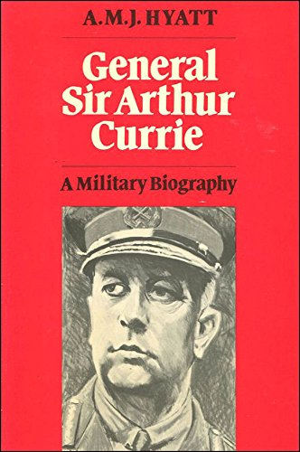 General Sir Arthur Currie: A Military Biography (Canadian War Museum Historical Publications)