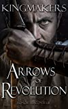 Arrows of Revolution (Kingmakers  Book 3)