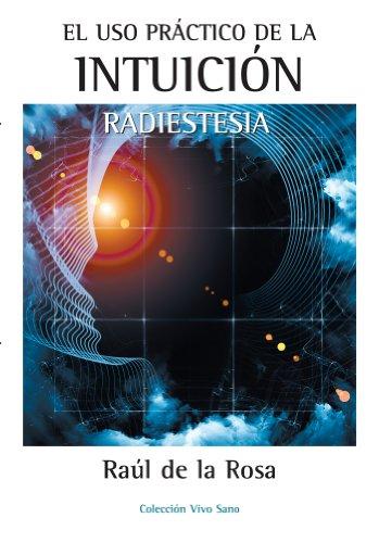 Descargar Libro EL USO PRÁCTICO DE LA INTUICIÓN. RADIESTESIA de RAÚL DE LA ROSA