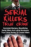 Serial Killers True Crime: Homicidal Maniacs, Bloodthirsty Serial Killers And Lethal Murderers: True Crime Stories Of Crazed Killers (Serial Killers True Crime, Serial Killers, True Crime)