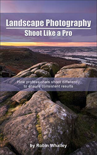 Landscape Photography: Shoot Like a Pro: How professionals shoot differently to ensure consistent results (English Edition)