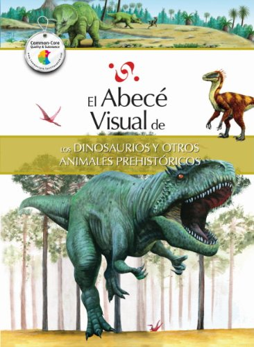 El Abece Visual de los Dinosaurios y Otros Animales Prehistoricos = The Illustrated Basics of Dinosaurs and Other Prehistoric Ani Mals