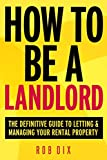 How To Be A Landlord: The Definitive Guide to Letting and Managing Your Rental Property - Rob Dix