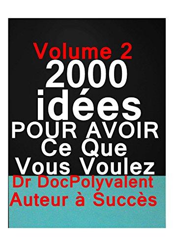 2000 Idées POUR OBTENIR CE QUE VOUS VOULEZ: vol 2    2000 idées pour obtenir ce que vous voulez ,secrets pour atteindre vos objectifs,développement personnel,comment avoir confiance en soi