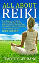 All About Reiki: Your Beginner's Guide to Discovering Reiki, Healing, Self-Treatments, Attunements, Your Seven Chakras, Performing Aura Viewings, and the Reiki Symbols