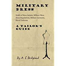 Military Dress: Drafts of Mess Jackets, Military Mess Dress Regulations, Military Garments, Naval Uniforms - A Tailor's Guide (English Edition)