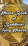 Photo Book of Buddhist Holy Places: (Buddhist pilgrimage sites ) (Pictures of ancient Buddhist temples, stupas, shrines and monasteries) (buddha, asian, ... monastery, southeast, east, pilgrimage)