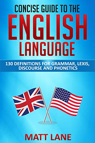 Concise Guide to the English Language: 130 definitions for grammar, lexis, discourse and phonetics (English Edition)