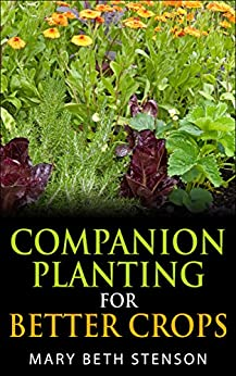 Companion Planting For Better Crops, Companion Planting For Beginners, Vegetables, Flowers, Herbs: Grow Healthier Thriving Crops For Bigger Yields (English Edition) von [Stenson, Mary Beth]