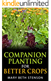 Companion Planting For Better Crops, Companion Planting For Beginners, Vegetables, Flowers, Herbs: Grow Healthier Thriving Crops For Bigger Yields (English Edition)