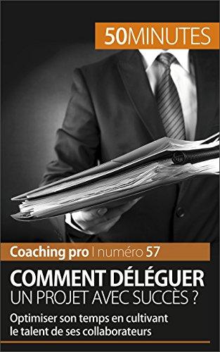 Comment dlguer un projet avec succs ?: Optimiser son temps en cultivant le talent de ses collaborateurs (Coaching pro t. 57)