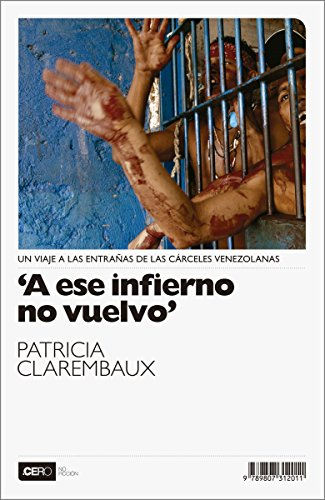 A ese infierno no vuelvo: Un viaje a las entrañas de las cárceles venezolanas (No Ficción nº 3) por Patricia Clarembaux
