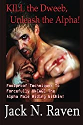 Kill the Dweeb, Unleash the Alpha: Foolproof Techniques To Forcefully UNCAGE The Alpha Male Hiding Within! by Jack N. Raven (2014-01-24)