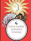 Livre de coloriage astrologie & mythologie: Magnifique cahier de dessin pour adultes - dessinez vos signes astrologiques ainsi que les mythes les plus connus   50 pages au format A4