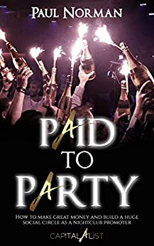 Paid To Party: How to make great money & build a huge social circle as a nightclub promoter by [Norman, Paul]