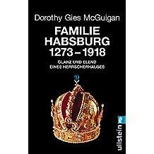 Familie Habsburg 1273-1918: Glanz und Elend eines Herrscherhauses