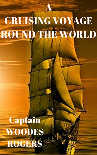 Descargar Libro A CRUISING VOYAGE ROUND THE WORLD  Captain WOODES ROGERS: A Cruising VOYAGE Round the WORLD, Begun August 1. 1708. and Finished October 14. 1711. de Captain WOODES ROGERS