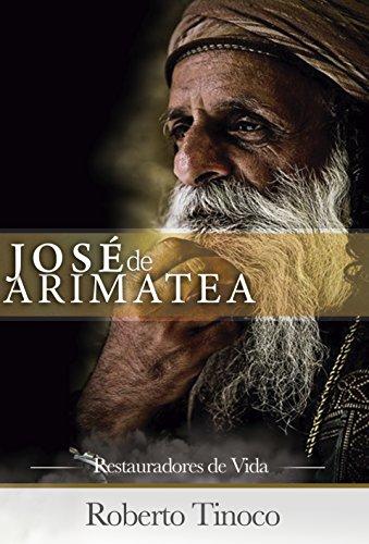 JOSÉ DE ARIMATEA: Un Libro que ayudará a quienes están pasando en los momentos más difíciles. Un llamado a la compasión y misericordia por Roberto Tinoco