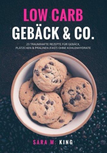 Low Carb Backen: Low Carb Gebäck & Co.: 23 traumhafte Rezepte für Gebäck, Plätzchen und Pralinen (fast) ohne Kohlenhydrate (Cookies, Kekse. ketogen, Paleo) (Die besten Low Carb Rezepte)