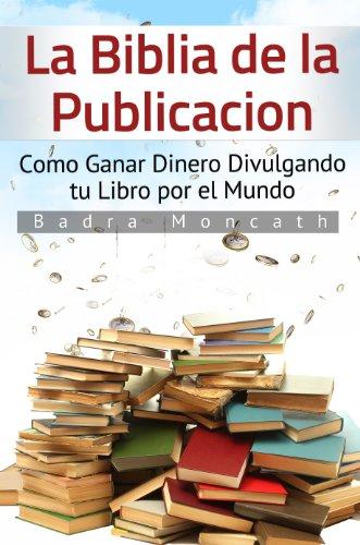 La Biblia de la Publicación: Como Ganar Dinero Divulgando tu Libro por el Mundo