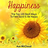 Happiness: The Top 100 Best Ways to Feel Good & Be Happy: How to Be Happy, Happines & Joy, Relieve Stress & Anxiety