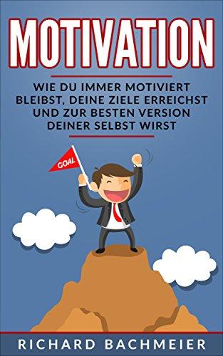 Motivation: Wie Du immer motiviert bleibst, Deine Ziele erreichst und zur besten Version Deiner Selbst wirst