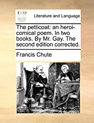 The petticoat: an heroi-comical poem. In two books. By Mr. Gay. The second edition corrected.