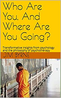 Who Are You, And Where Are You Going?: Transformative insights from psychology and the philosophy of psychotherapy (English Edition) van [Byrne, Jim, Taylor-Byrne, Renata]