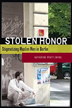 Stolen Honor: Stigmatizing Muslim Men in Berlin by [Ewing, Katherine]