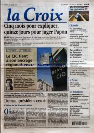 CROIX (LA) [No 34963] du 10/03/1998 - CINQ MOIS POUR EXPLIQUER QUINZE JOURS POUR JUGER PAPON - ECONOMIE ET ENTREPRISES - LE CIC TIENT A SON ANCRAGE REGIONAL - JUSTICE - LE PRESIDENT DU CONSEIL CONSTITUTIONNEL EST CONVOQUE PAR LES JUGES - DUMAS PRESIDENT CERNE - L'EDITORIAL DE BRUNO FRAPPAT - L'ACTUALITE - DES SANS-PAPIERS OCCUPENT LA CATHEDRALE D'EVRY - BERNARD KOUCHNER ANNONCE UN PLAN DE LUTTE CONTRE LA DOULEUR - LES ELECTIONS REGIONALES VUES DU COTE DES MILITANTS - DES MILLIERS DE FEMMES MANI